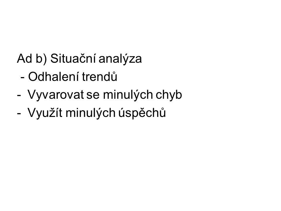 Ad b) Situační analýza - Odhalení trendů -Vyvarovat se minulých chyb -Využít minulých úspěchů