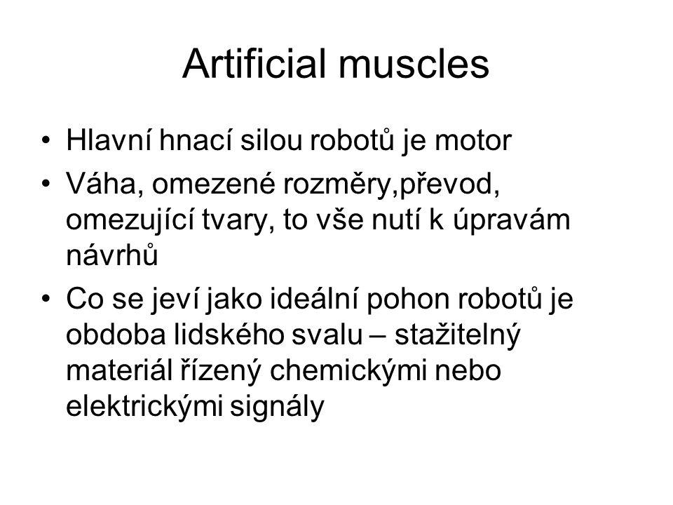 Artificial muscles Hlavní hnací silou robotů je motor Váha, omezené rozměry,převod, omezující tvary, to vše nutí k úpravám návrhů Co se jeví jako ideální pohon robotů je obdoba lidského svalu – stažitelný materiál řízený chemickými nebo elektrickými signály