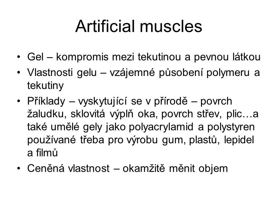Artificial muscles Gel – kompromis mezi tekutinou a pevnou látkou Vlastnosti gelu – vzájemné působení polymeru a tekutiny Příklady – vyskytující se v přírodě – povrch žaludku, sklovitá výplň oka, povrch střev, plic…a také umělé gely jako polyacrylamid a polystyren používané třeba pro výrobu gum, plastů, lepidel a filmů Ceněná vlastnost – okamžitě měnit objem
