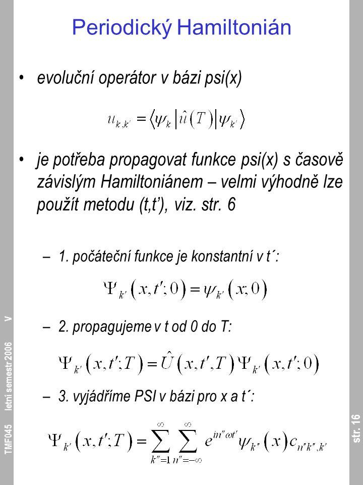 str. 16 TMF045 letní semestr 2006 V Periodický Hamiltonián evoluční operátor v bázi psi(x) je potřeba propagovat funkce psi(x) s časově závislým Hamil