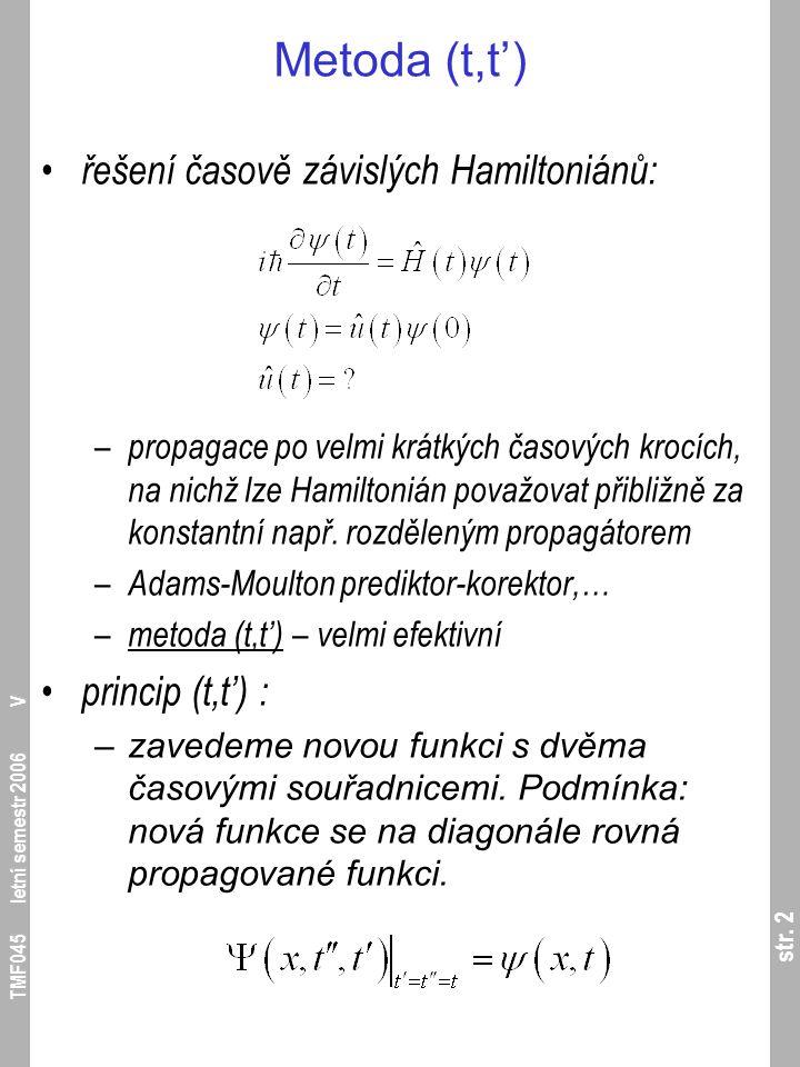 str. 2 TMF045 letní semestr 2006 V Metoda (t,t') řešení časově závislých Hamiltoniánů: – propagace po velmi krátkých časových krocích, na nichž lze Ha