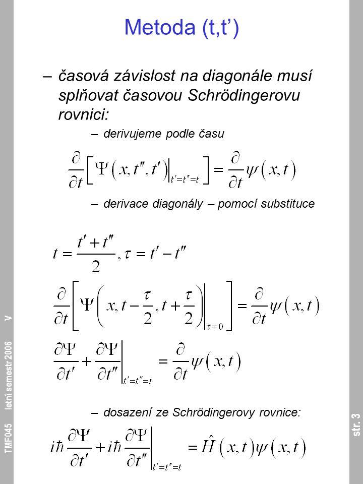 str. 3 TMF045 letní semestr 2006 V Metoda (t,t') –časová závislost na diagonále musí splňovat časovou Schrödingerovu rovnici: –derivujeme podle času –