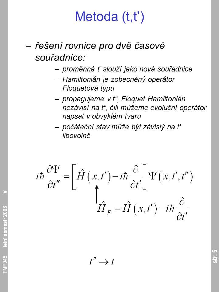 str. 5 TMF045 letní semestr 2006 V Metoda (t,t') –řešení rovnice pro dvě časové souřadnice: –proměnná t' slouží jako nová souřadnice –Hamiltonián je z