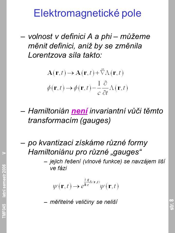 str. 8 TMF045 letní semestr 2006 V Elektromagnetické pole –volnost v definici A a phi – můžeme měnit definici, aniž by se změnila Lorentzova síla takt