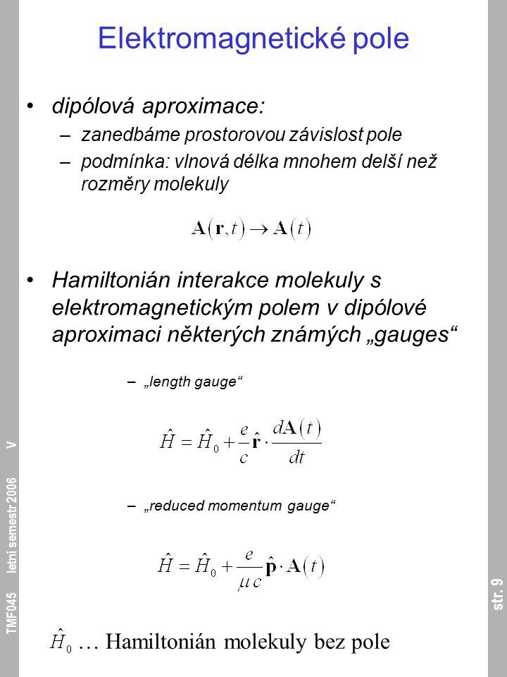 str. 9 TMF045 letní semestr 2006 V Elektromagnetické pole dipólová aproximace: –zanedbáme prostorovou závislost pole –podmínka: vlnová délka mnohem de