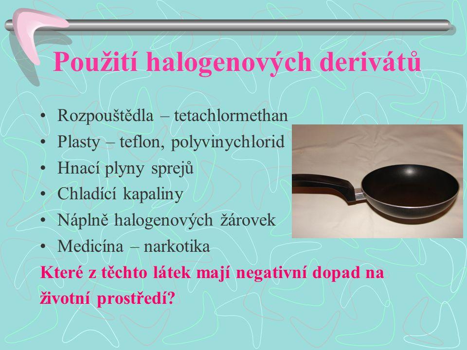 Použití halogenových derivátů Rozpouštědla – tetachlormethan Plasty – teflon, polyvinychlorid Hnací plyny sprejů Chladící kapaliny Náplně halogenových