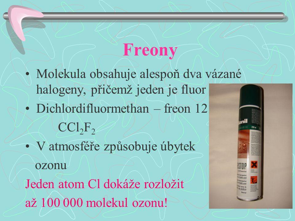Freony Molekula obsahuje alespoň dva vázané halogeny, přičemž jeden je fluor Dichlordifluormethan – freon 12 CCl 2 F 2 V atmosféře způsobuje úbytek ozonu Jeden atom Cl dokáže rozložit až 100 000 molekul ozonu!