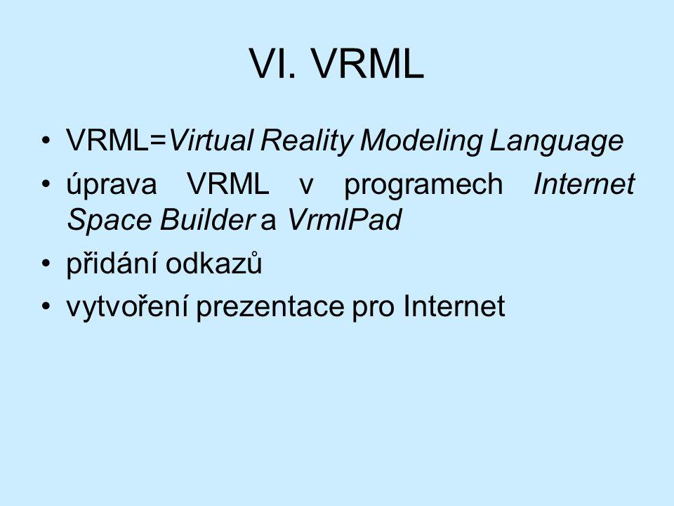 VI. VRML VRML=Virtual Reality Modeling Language úprava VRML v programech Internet Space Builder a VrmlPad přidání odkazů vytvoření prezentace pro Inte