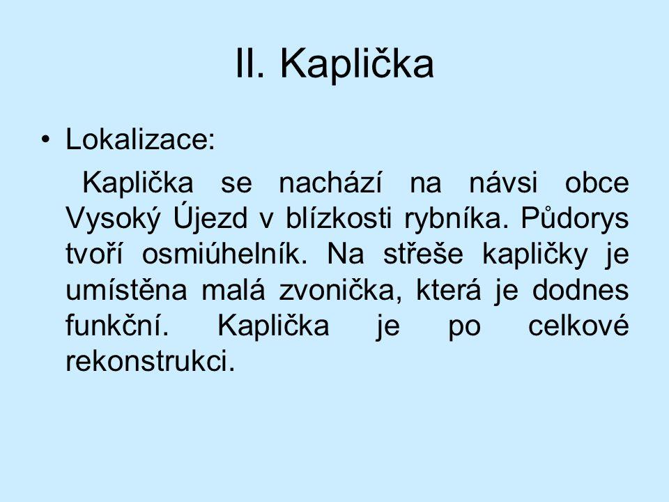 II. Kaplička Lokalizace: Kaplička se nachází na návsi obce Vysoký Újezd v blízkosti rybníka. Půdorys tvoří osmiúhelník. Na střeše kapličky je umístěna