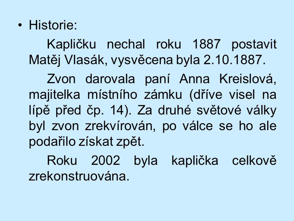 Historie: Kapličku nechal roku 1887 postavit Matěj Vlasák, vysvěcena byla 2.10.1887. Zvon darovala paní Anna Kreislová, majitelka místního zámku (dřív