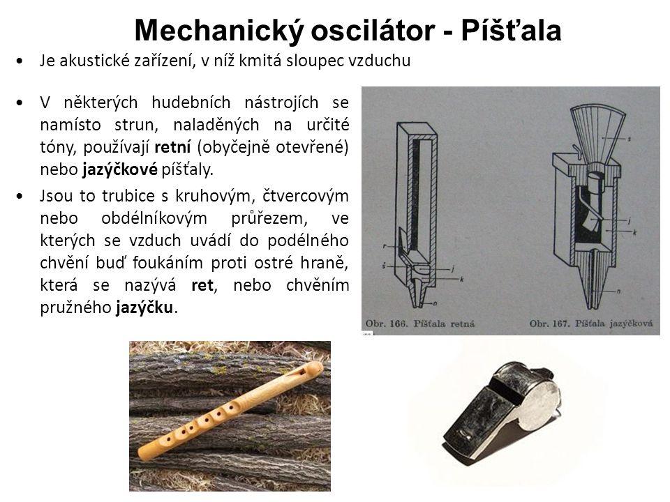 Mechanický oscilátor - Píšťala Je akustické zařízení, v níž kmitá sloupec vzduchu V některých hudebních nástrojích se namísto strun, naladěných na určité tóny, používají retní (obyčejně otevřené) nebo jazýčkové píšťaly.