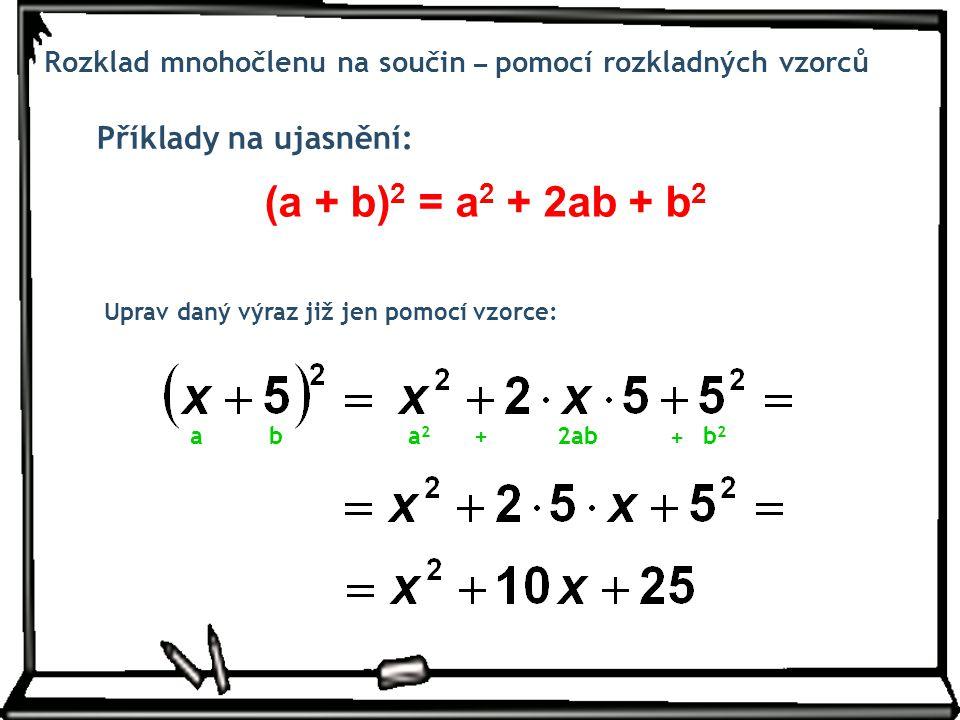 Příklady na ujasnění: Rozklad mnohočlenu na součin – pomocí rozkladných vzorců Uprav daný výraz již jen pomocí vzorce: (a + b) 2 = a 2 + 2ab + b 2 aba