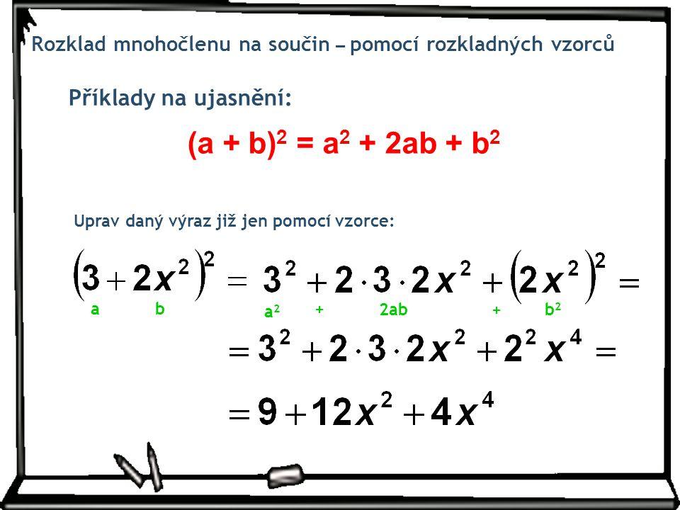 Příklady na ujasnění: Rozklad mnohočlenu na součin – pomocí rozkladných vzorců Uprav daný výraz již jen pomocí vzorce: (a + b) 2 = a 2 + 2ab + b 2 ab
