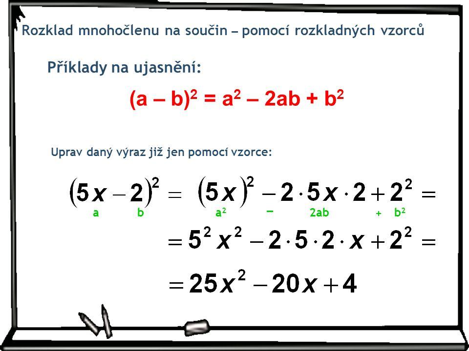 Příklady na ujasnění: Rozklad mnohočlenu na součin – pomocí rozkladných vzorců Uprav daný výraz již jen pomocí vzorce: (a – b) 2 = a 2 – 2ab + b 2 aba