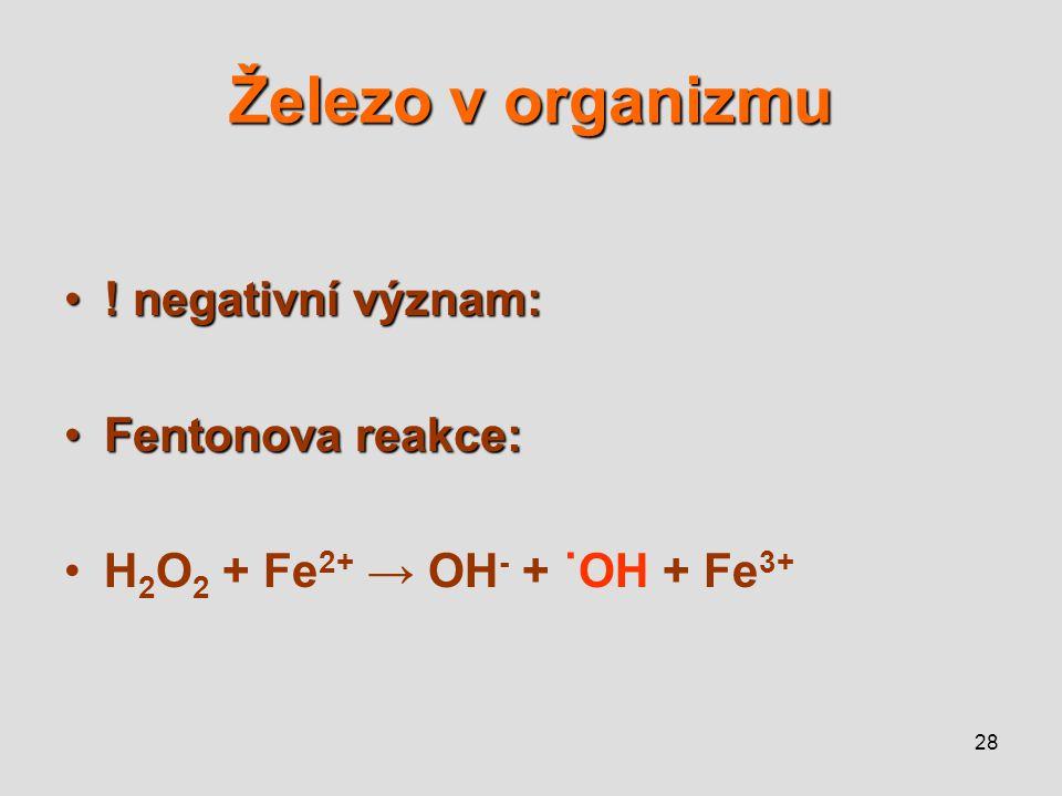 28 Železo v organizmu ! negativní význam:! negativní význam: Fentonova reakce:Fentonova reakce: H 2 O 2 + Fe 2+ → OH - + ˙OH + Fe 3+