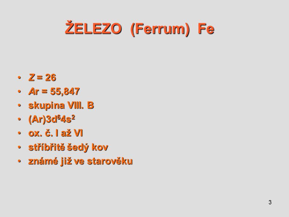 3 ŽELEZO (Ferrum) Fe ŽELEZO (Ferrum) Fe Z = 26Z = 26 Ar = 55,847Ar = 55,847 skupina VIII. Bskupina VIII. B (Ar)3d 6 4s 2(Ar)3d 6 4s 2 ox. č. I až VIox