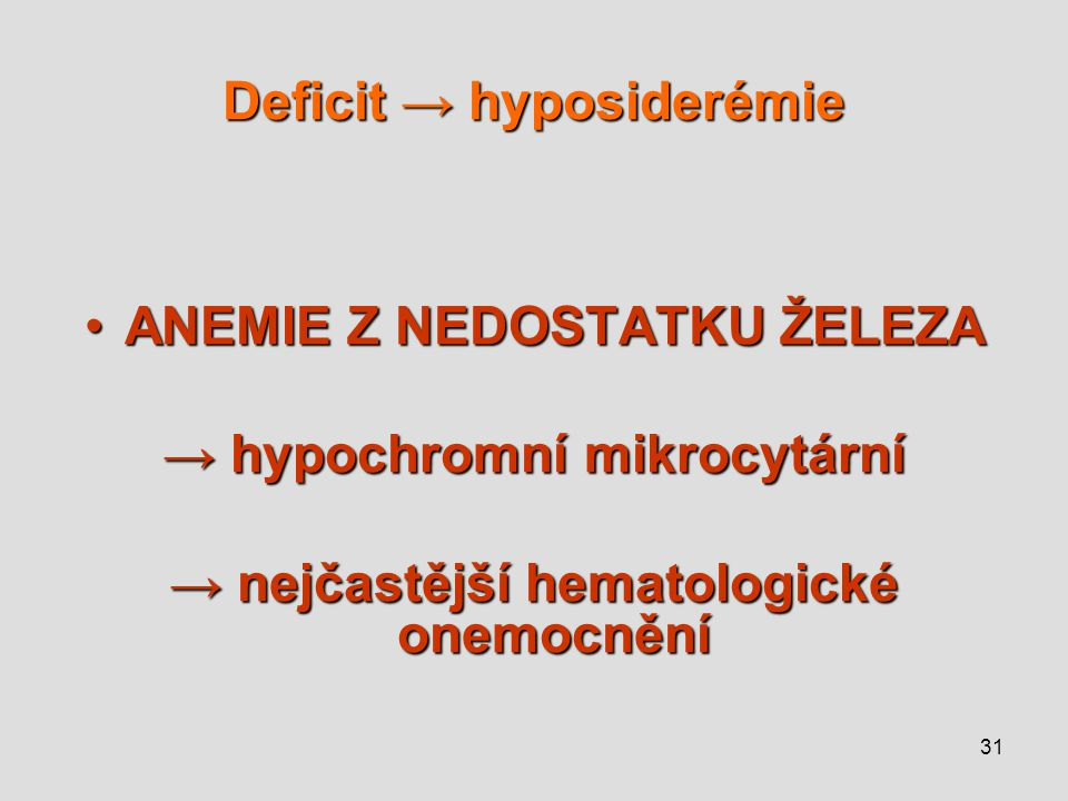31 Deficit → hyposiderémie ANEMIE Z NEDOSTATKU ŽELEZAANEMIE Z NEDOSTATKU ŽELEZA → hypochromní mikrocytární → nejčastější hematologické onemocnění