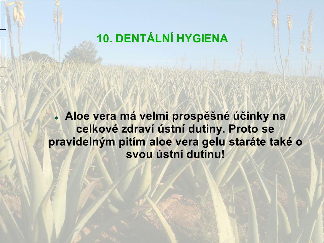 10. DENTÁLNÍ HYGIENA Aloe vera má velmi prospěšné účinky na celkové zdraví ústní dutiny. Proto se pravidelným pitím aloe vera gelu staráte také o svou