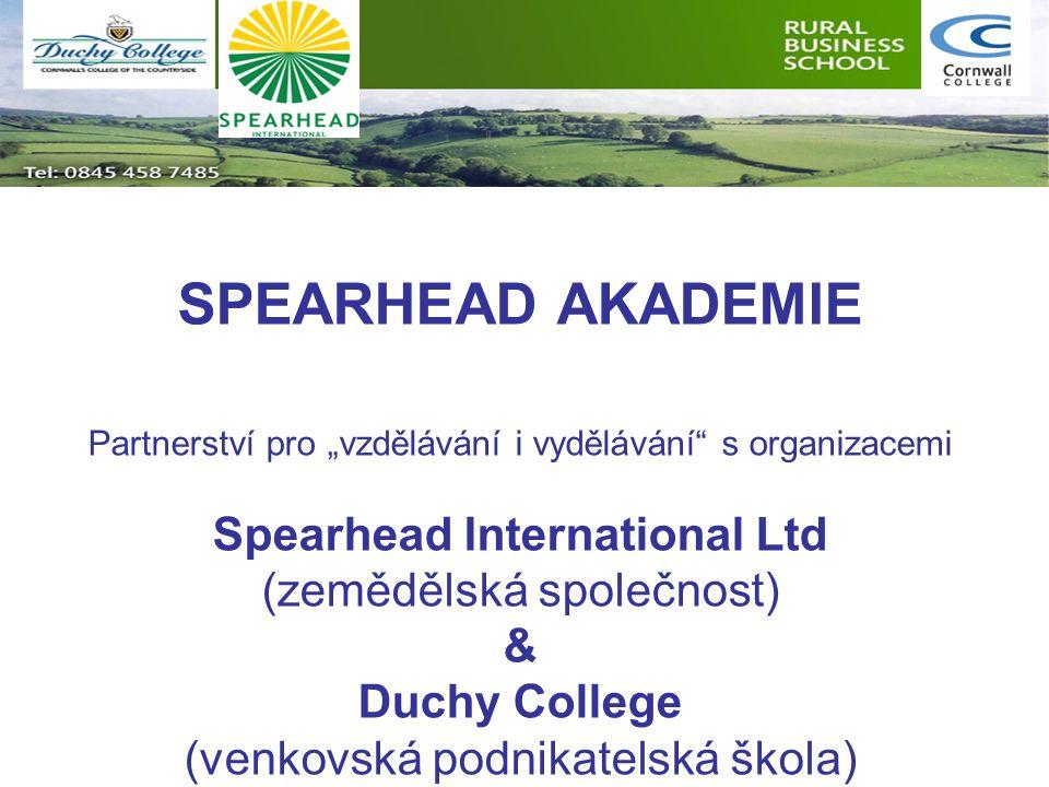 """SPEARHEAD AKADEMIE Partnerství pro """"vzdělávání i vydělávání s organizacemi Spearhead International Ltd (zemědělská společnost) & Duchy College (venkovská podnikatelská škola)"""