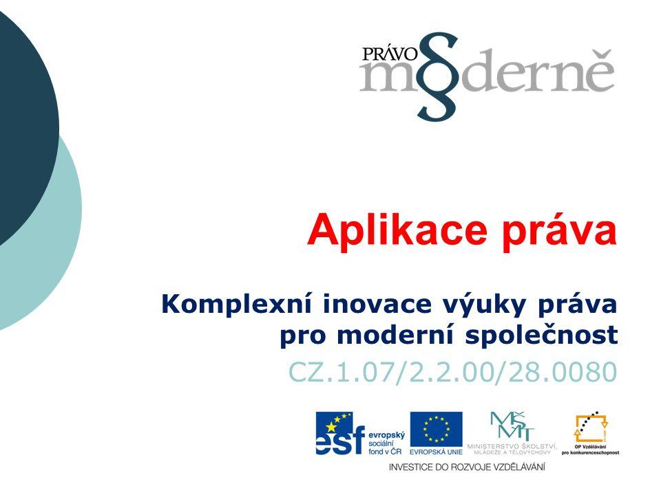 Aplikace práva Komplexní inovace výuky práva pro moderní společnost CZ.1.07/2.2.00/28.0080