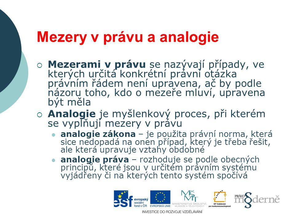 Mezery v právu a analogie  Mezerami v právu se nazývají případy, ve kterých určitá konkrétní právní otázka právním řádem není upravena, ač by podle názoru toho, kdo o mezeře mluví, upravena být měla  Analogie je myšlenkový proces, při kterém se vyplňují mezery v právu analogie zákona – je použita právní norma, která sice nedopadá na onen případ, který je třeba řešit, ale která upravuje vztahy obdobné analogie práva – rozhoduje se podle obecných principů, které jsou v určitém právním systému vyjádřeny či na kterých tento systém spočívá