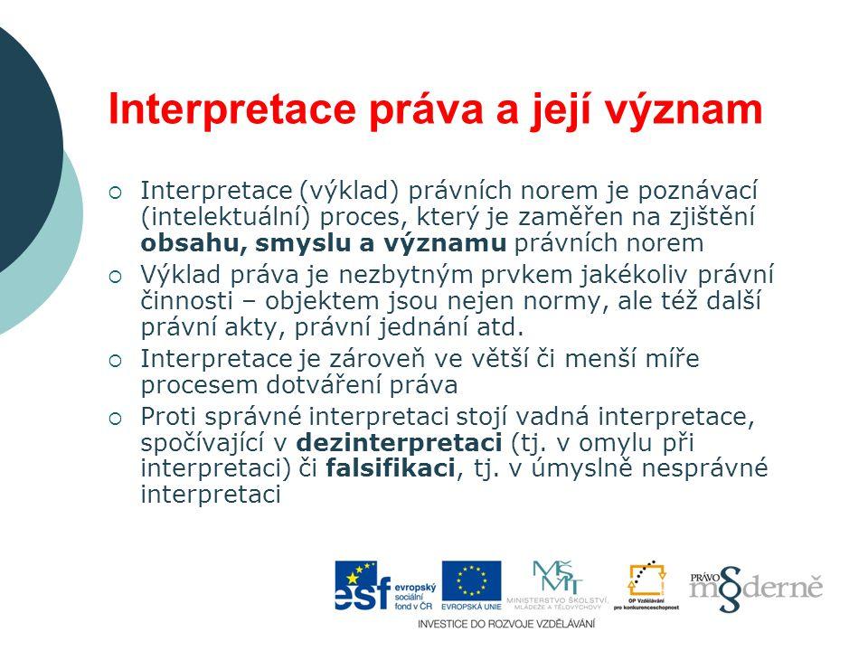 Interpretace práva a její význam  Interpretace (výklad) právních norem je poznávací (intelektuální) proces, který je zaměřen na zjištění obsahu, smyslu a významu právních norem  Výklad práva je nezbytným prvkem jakékoliv právní činnosti – objektem jsou nejen normy, ale též další právní akty, právní jednání atd.