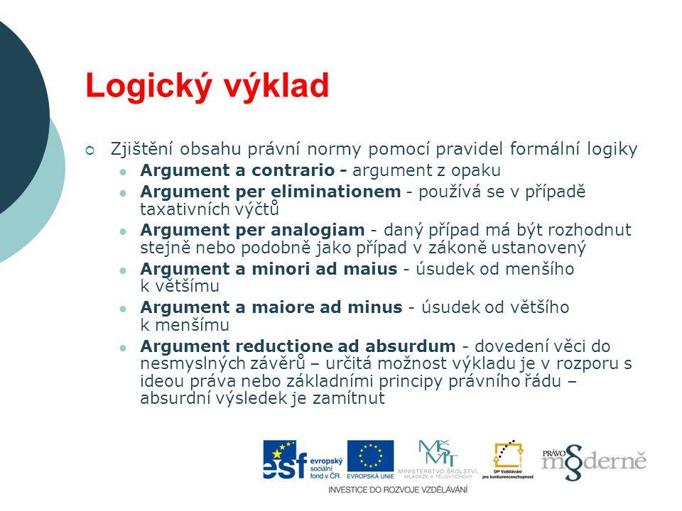 Logický výklad  Zjištění obsahu právní normy pomocí pravidel formální logiky Argument a contrario - argument z opaku Argument per eliminationem - používá se v případě taxativních výčtů Argument per analogiam - daný případ má být rozhodnut stejně nebo podobně jako případ v zákoně ustanovený Argument a minori ad maius - úsudek od menšího k většímu Argument a maiore ad minus - úsudek od většího k menšímu Argument reductione ad absurdum - dovedení věci do nesmyslných závěrů – určitá možnost výkladu je v rozporu s ideou práva nebo základními principy právního řádu – absurdní výsledek je zamítnut