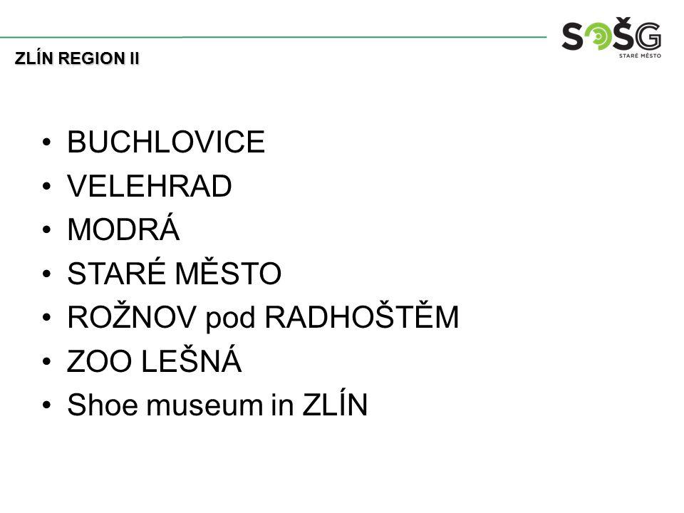 BUCHLOVICE VELEHRAD MODRÁ STARÉ MĚSTO ROŽNOV pod RADHOŠTĚM ZOO LEŠNÁ Shoe museum in ZLÍN ZLÍN REGION II