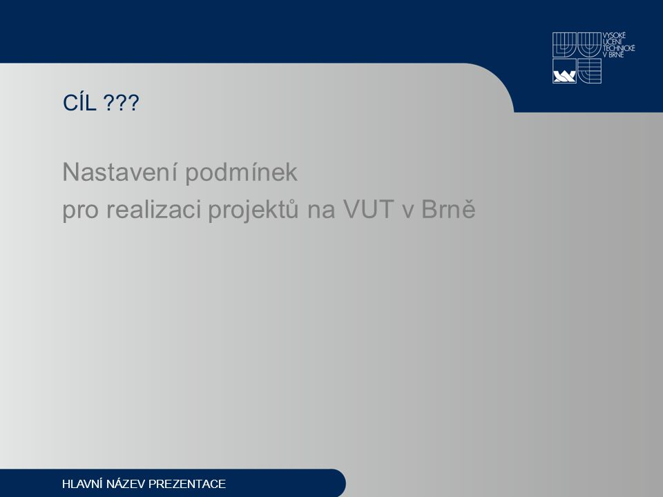 CÍL Nastavení podmínek pro realizaci projektů na VUT v Brně HLAVNÍ NÁZEV PREZENTACE