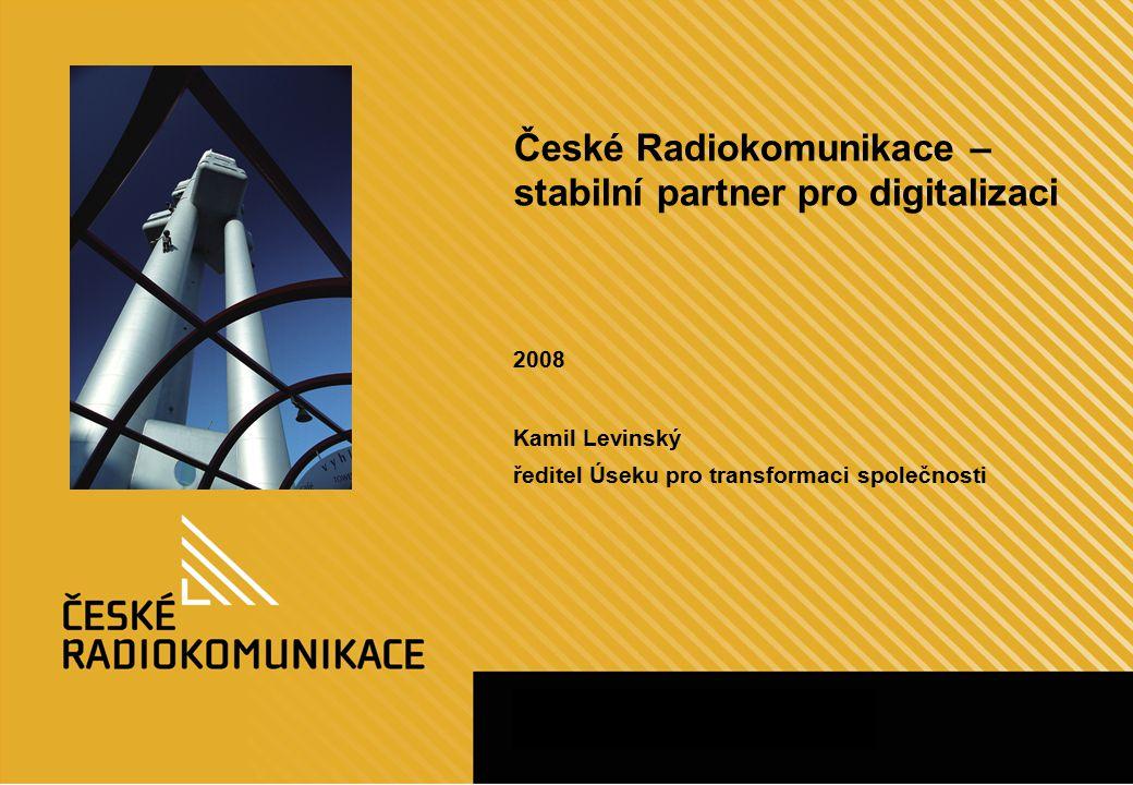 České Radiokomunikace – stabilní partner pro digitalizaci 2008 Kamil Levinský ředitel Úseku pro transformaci společnosti