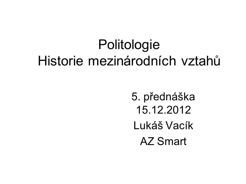 Politologie Historie mezinárodních vztahů 5. přednáška 15.12.2012 Lukáš Vacík AZ Smart