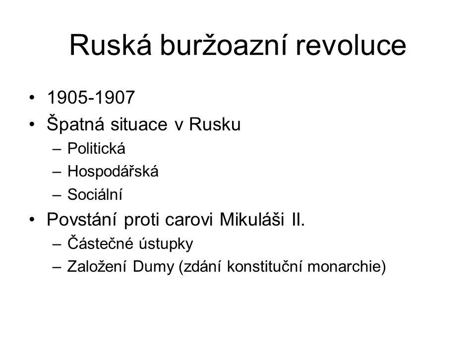 Ruská buržoazní revoluce 1905-1907 Špatná situace v Rusku –Politická –Hospodářská –Sociální Povstání proti carovi Mikuláši II. –Částečné ústupky –Zalo