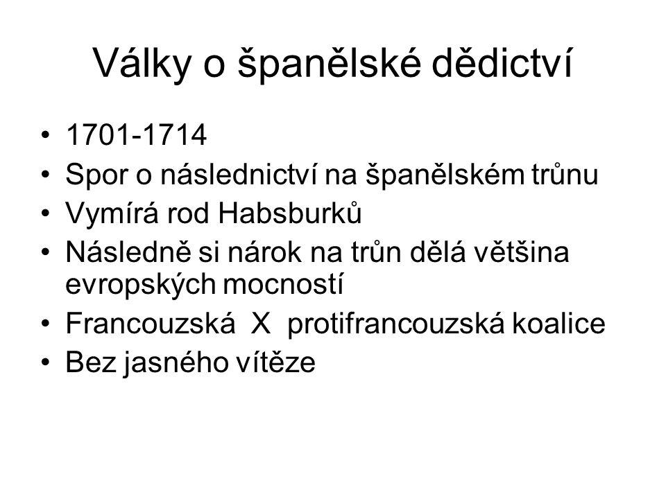 Války o španělské dědictví 1701-1714 Spor o následnictví na španělském trůnu Vymírá rod Habsburků Následně si nárok na trůn dělá většina evropských mocností Francouzská X protifrancouzská koalice Bez jasného vítěze
