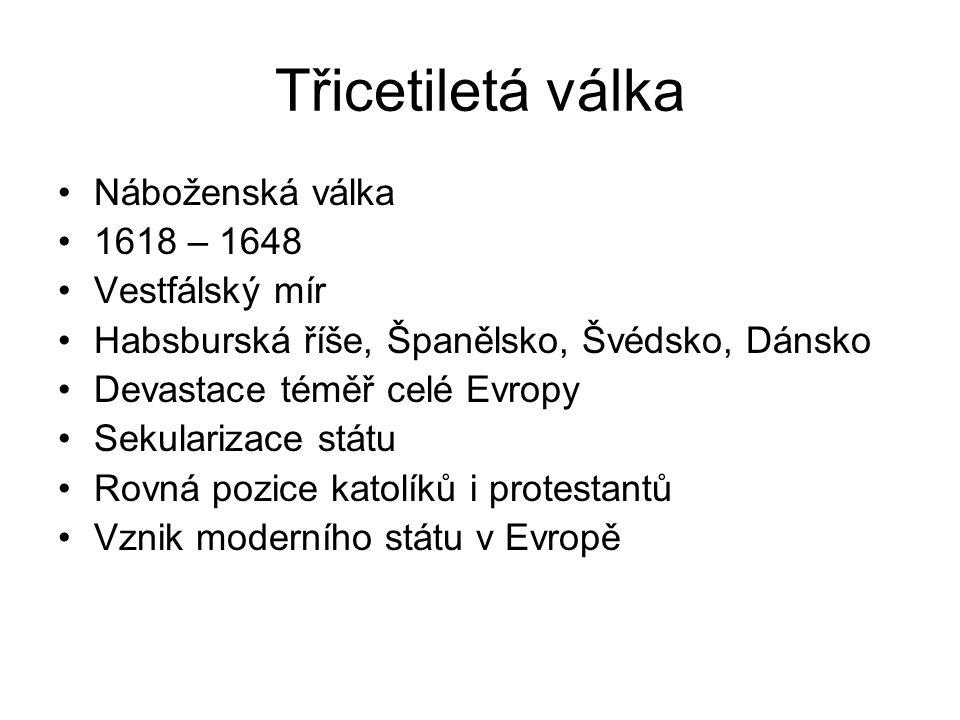 Třicetiletá válka Náboženská válka 1618 – 1648 Vestfálský mír Habsburská říše, Španělsko, Švédsko, Dánsko Devastace téměř celé Evropy Sekularizace státu Rovná pozice katolíků i protestantů Vznik moderního státu v Evropě