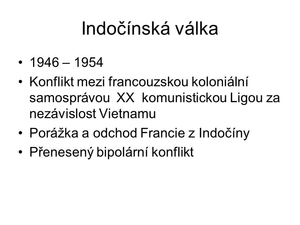 Indočínská válka 1946 – 1954 Konflikt mezi francouzskou koloniální samosprávou XX komunistickou Ligou za nezávislost Vietnamu Porážka a odchod Francie z Indočíny Přenesený bipolární konflikt