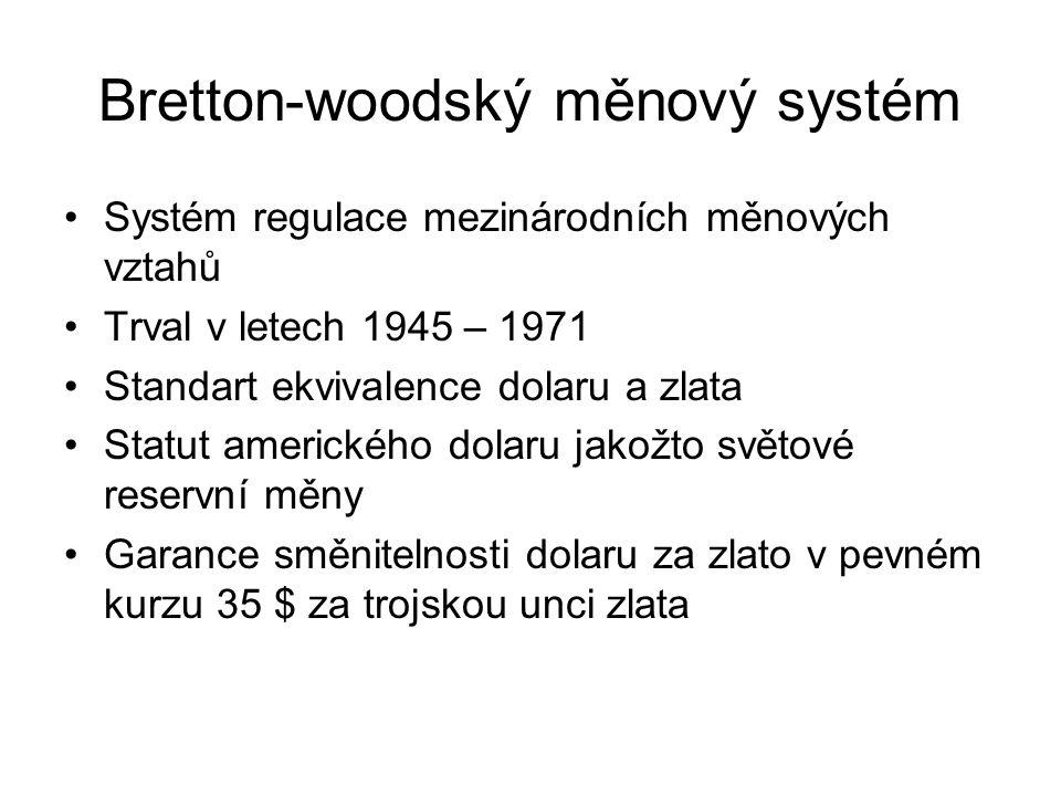 Bretton-woodský měnový systém Systém regulace mezinárodních měnových vztahů Trval v letech 1945 – 1971 Standart ekvivalence dolaru a zlata Statut amerického dolaru jakožto světové reservní měny Garance směnitelnosti dolaru za zlato v pevném kurzu 35 $ za trojskou unci zlata