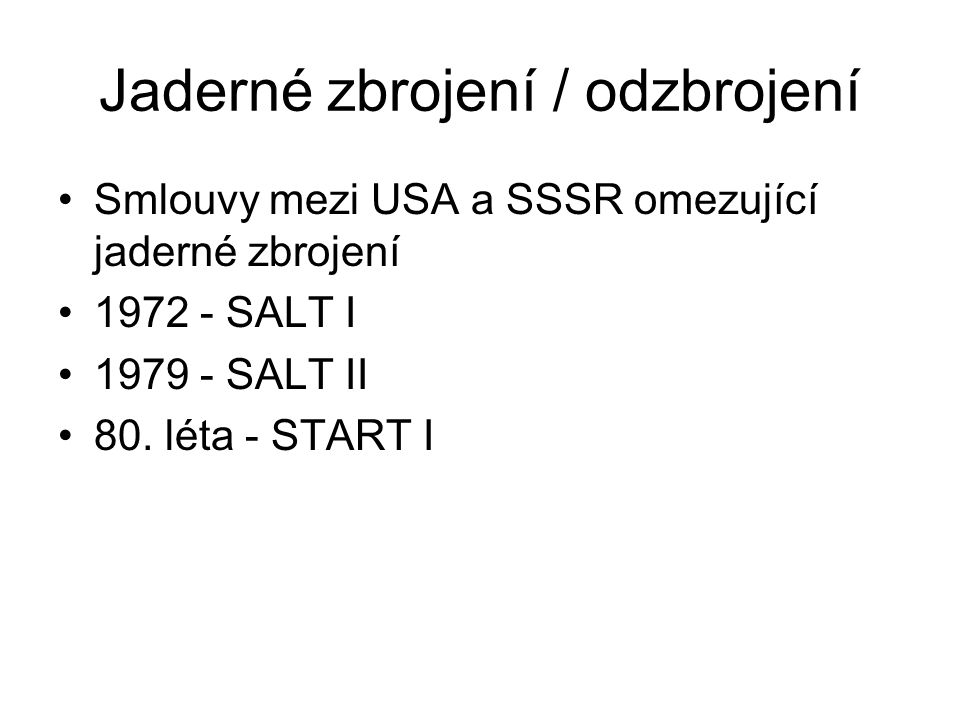 Jaderné zbrojení / odzbrojení Smlouvy mezi USA a SSSR omezující jaderné zbrojení 1972 - SALT I 1979 - SALT II 80. léta - START I
