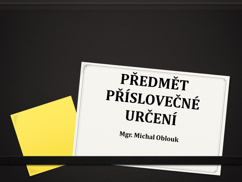 PŘEDMĚT PŘÍSLOVEČNÉ URČENÍ Mgr. Michal Oblouk