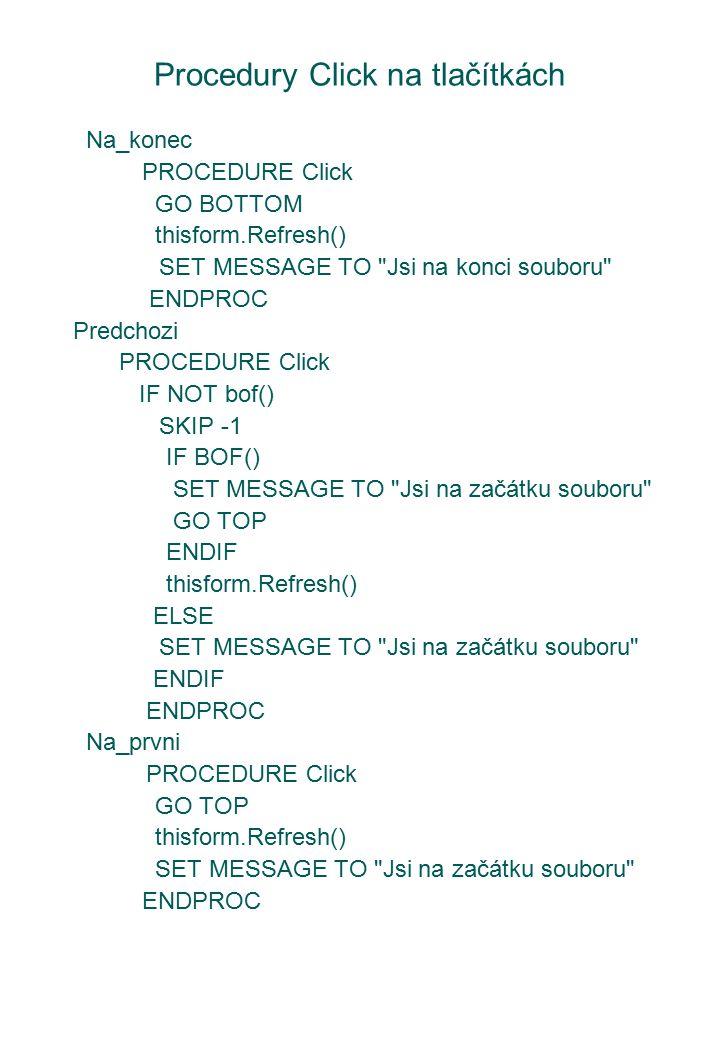 Procedury Click na tlačítkách Na_konec PROCEDURE Click GO BOTTOM thisform.Refresh() SET MESSAGE TO Jsi na konci souboru ENDPROC Predchozi PROCEDURE Click IF NOT bof() SKIP -1 IF BOF() SET MESSAGE TO Jsi na začátku souboru GO TOP ENDIF thisform.Refresh() ELSE SET MESSAGE TO Jsi na začátku souboru ENDIF ENDPROC Na_prvni PROCEDURE Click GO TOP thisform.Refresh() SET MESSAGE TO Jsi na začátku souboru ENDPROC