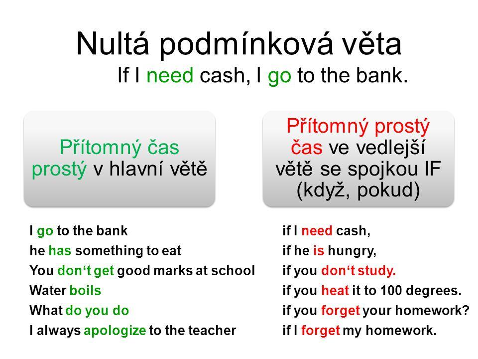 Nultá podmínková věta If I need cash, I go to the bank. Přítomný čas prostý v hlavní větě Přítomný prostý čas ve vedlejší větě se spojkou IF (když, po