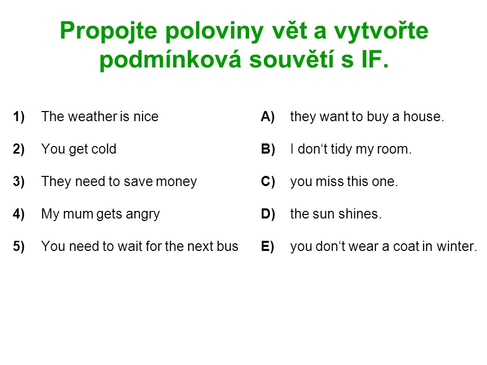 Propojte poloviny vět a vytvořte podmínková souvětí s IF. 1)The weather is niceA)they want to buy a house. 2)You get coldB)I don't tidy my room. 3)The