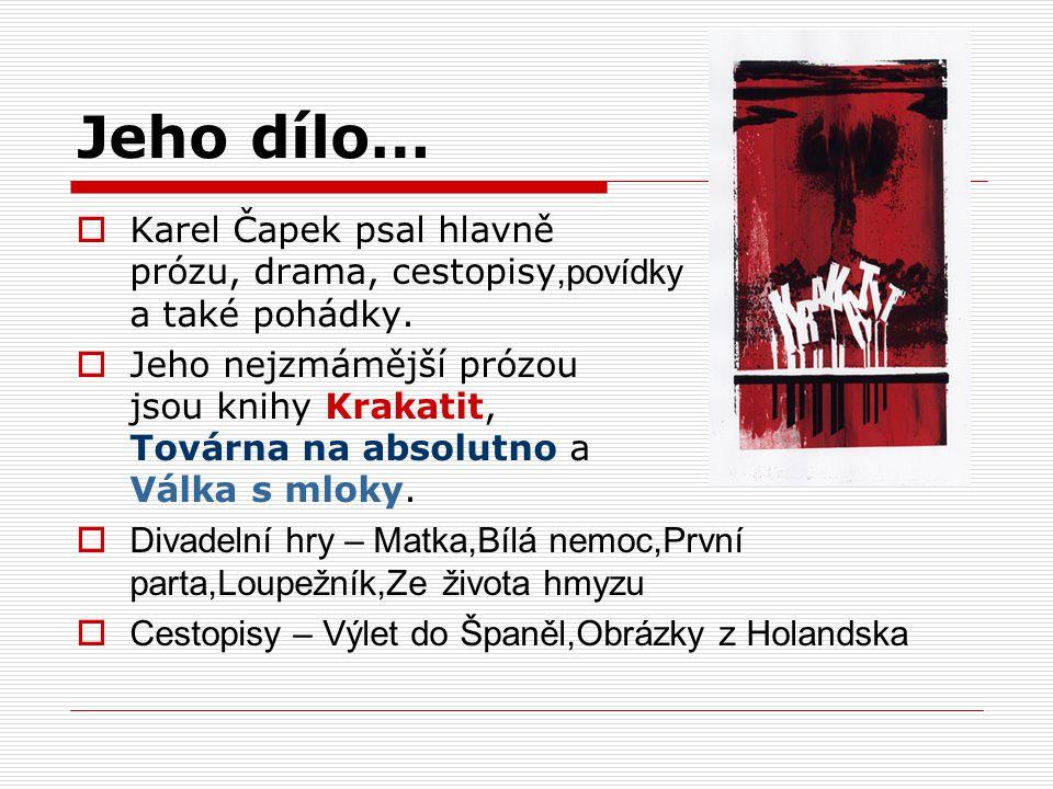 Jeho dílo…  Karel Čapek psal hlavně prózu, drama, cestopisy,povídky a také pohádky.  Jeho nejzmámější prózou jsou knihy Krakatit, Továrna na absolut