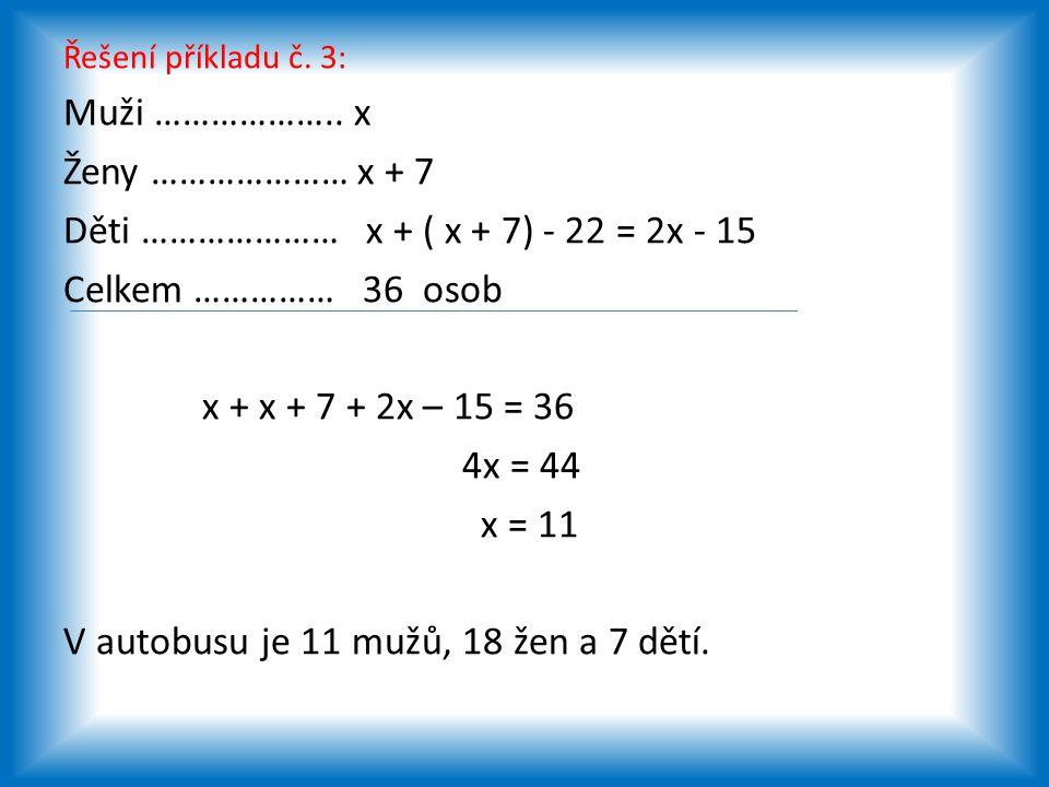Řešení příkladu č. 3: Muži ……………….. x Ženy ………………… x + 7 Děti ………………… x + ( x + 7) - 22 = 2x - 15 Celkem …………… 36 osob x + x + 7 + 2x – 15 = 36 4x = 4