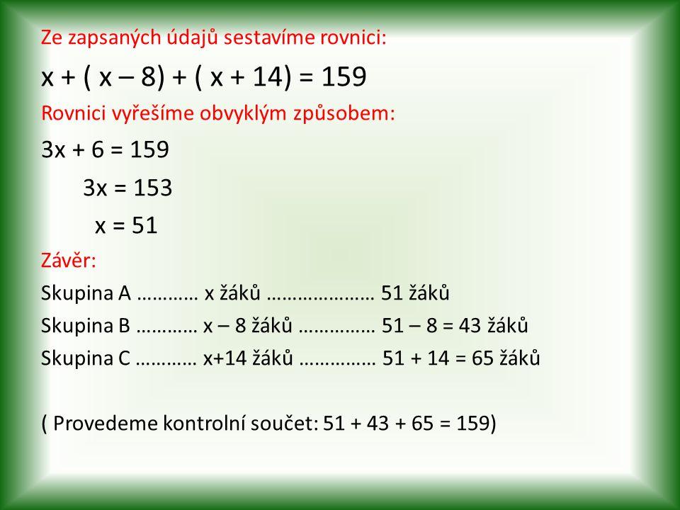Ze zapsaných údajů sestavíme rovnici: x + ( x – 8) + ( x + 14) = 159 Rovnici vyřešíme obvyklým způsobem: 3x + 6 = 159 3x = 153 x = 51 Závěr: Skupina A ………… x žáků ………………… 51 žáků Skupina B ………… x – 8 žáků …………… 51 – 8 = 43 žáků Skupina C ………… x+14 žáků …………… 51 + 14 = 65 žáků ( Provedeme kontrolní součet: 51 + 43 + 65 = 159)