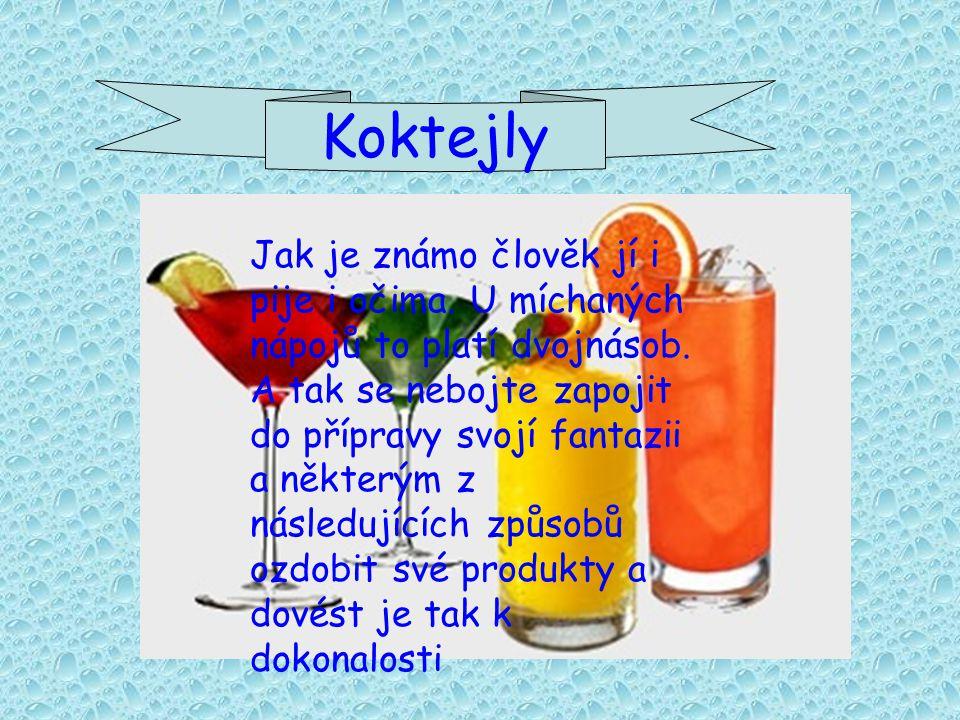 Koktejly Jak je známo člověk jí i pije i očima.U míchaných nápojů to platí dvojnásob.