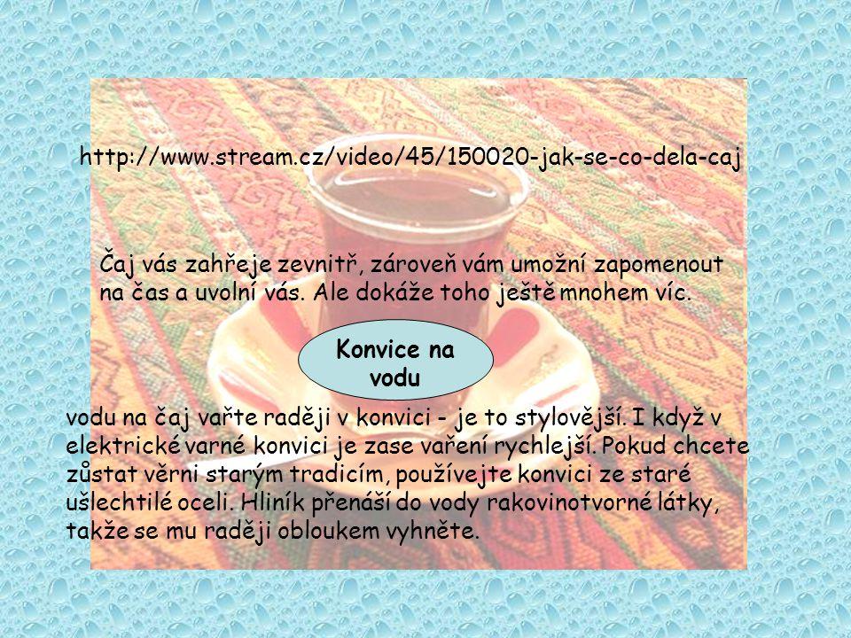 http://www.stream.cz/video/45/150020-jak-se-co-dela-caj Čaj vás zahřeje zevnitř, zároveň vám umožní zapomenout na čas a uvolní vás.