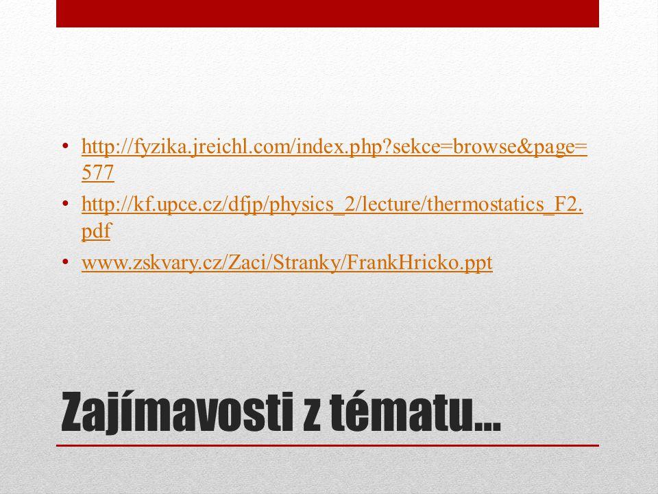 Zajímavosti z tématu… http://fyzika.jreichl.com/index.php?sekce=browse&page= 577 http://fyzika.jreichl.com/index.php?sekce=browse&page= 577 http://kf.upce.cz/dfjp/physics_2/lecture/thermostatics_F2.