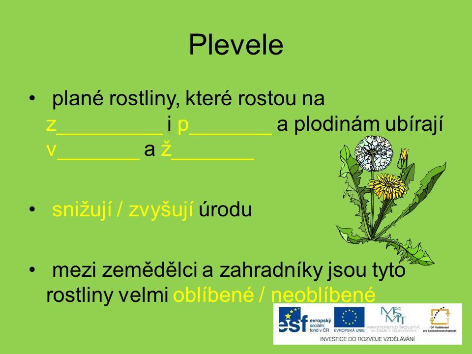 Plevele plané rostliny, které rostou na z_________ i p_______ a plodinám ubírají v_______ a ž_______ snižují / zvyšují úrodu mezi zemědělci a zahradníky jsou tyto rostliny velmi oblíbené / neoblíbené