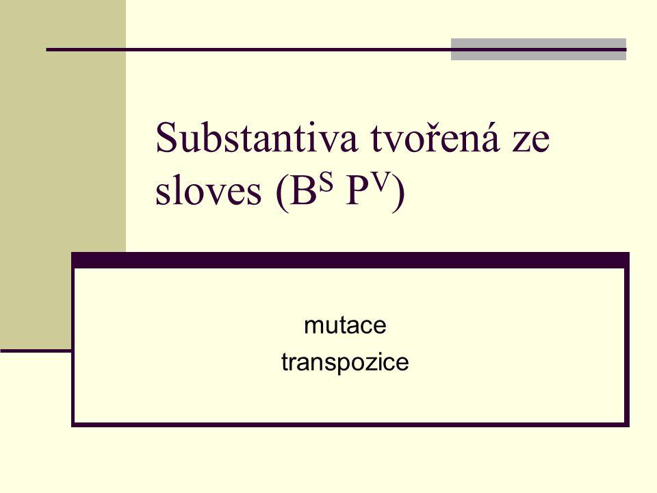 Substantiva tvořená ze sloves (B S P V ) mutace transpozice