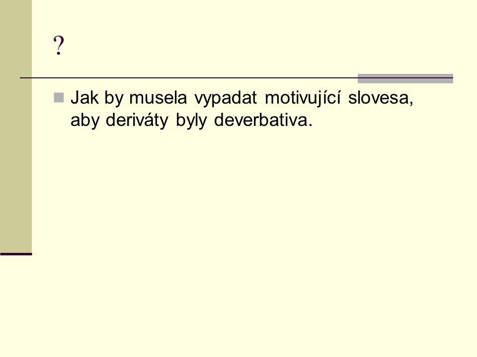 ? Jak by musela vypadat motivující slovesa, aby deriváty byly deverbativa.